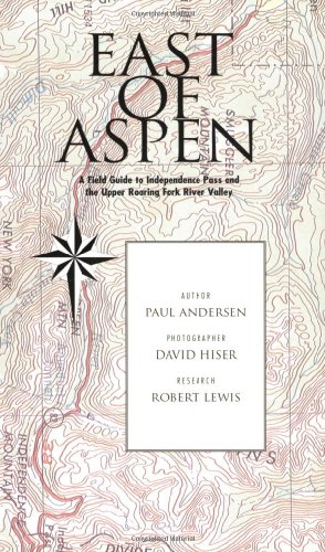 East of Aspen : A Field Guide to Independence Pass and the Upper Roaring Fork Valley -