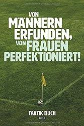 Von Männern erfunden, von Frauen perfektioniert! Taktik Buch Band 1: Spielnotizen mit Spielfeld zur Spielanalyse der Laufwege des Fußballtrainings für ... I Spielbeobachtung I 120 Seiten I ca. DIN A5