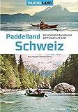 Paddelland Schweiz: Die schönsten Kanutouren auf Flüssen und Seen in 12 Schweizer Paddelrevieren -