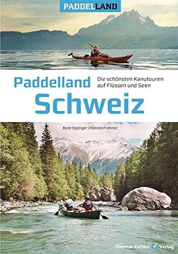 Paddelland Schweiz: Die schönsten Kanutouren auf Flüssen und Seen in 12 Schweizer Paddelrevieren