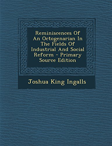 Reminiscences of an Octogenarian in the Fields of Industrial and Social Reform - Primary Source Edition