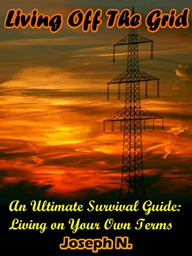 Living Off The Grid: An Ultimate Survival Guide: Living on Your Own Terms (English Edition)
