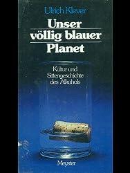 Unser völlig blauer Planet. Kultur und Sittengeschichte des Alkohols