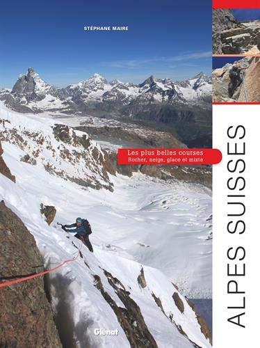 Alpes suisses, les plus belles courses: Rocher, neige, glace et mixte par Stéphane Maire