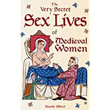 The Very Secret Sex Lives of Medieval Women: An Inside Look at Women & Sex in Medieval Times (True Stories, Women in History)