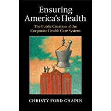 Ensuring America's Health: The Public Creation of the Corporate Health Care System (English Edition)