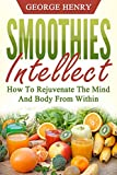 Smoothies Intellect: How To Rejuvenate The Mind And Body From Within (Smoothie, Recipes, Healthy, Mind, Body, Rejuvinate, Energy, Anti-Aging) (English Edition)