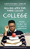 Dealing with This Thing Called College: Stories to Help You Succeed in Undergrad