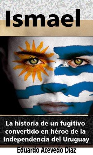 Ismael (anotado, versión en español): La historia de un fugitivo convertido en héroe de la Independencia del Uruguay por Eduardo Acevedo Díaz