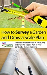 How to Survey Your Garden - The Step-by-Step Guide to Measuring and Drawing a Scale Plan of Your Garden ('How to Plan a Garden' Series Book 1) (English Edition)