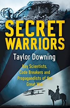 Secret Warriors: Key Scientists, Code Breakers and Propagandists of the Great War by [Downing, Taylor]