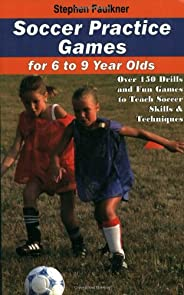 Soccer Practice Games for 6 to 9 Year Olds: Over 150 Drills & Fun Games to Teach Soccer Skills & Te