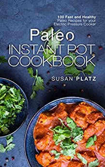 Paleo Instant Pot Cookbook: 100 Fast and Healthy Paleo Recipes for your Electric Pressure Cooker (English Edition) par [Platz, Susan]