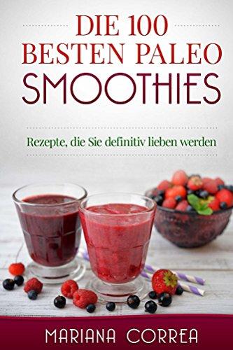 Die 100 BESTEN PALEO SMOOTHIES: Rezepte, die Sie definitiv lieben werden (Die Besten Paleo Rezepte)