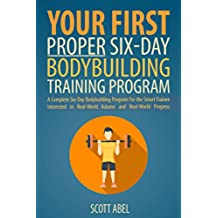 Your First Proper Six-Day Bodybuilding Training Program: A Complete Six-Day Bodybuilding Program for the Smart Trainee Interested in Real-World Volume and Real-World Progress (English Edition)