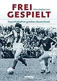 Freigespielt: Frauenfußball im geteilten Deutschland