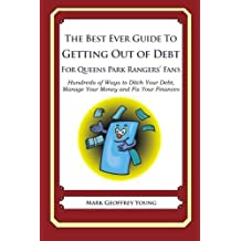 The Best Ever Guide to Getting Out of Debt for Queens Park Rangers' Fans: Hundreds of Ways to Ditch Your Debt, Manage Your Money and Fix Your Finances by Mark Geoffrey Young (2013-10-15)
