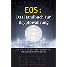 EOS: Das Handbuch zur Kryptowährung: Alles über den EOS-Coin und die EOS Plattform – eine dezentrales Währungssystem (Kryptowährungen 4) (German Edition)