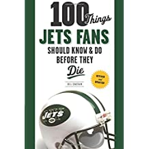 100 Things Jets Fans Should Know & Do Before They Die (100 Things... Fans Should Know & Do Before They Die)