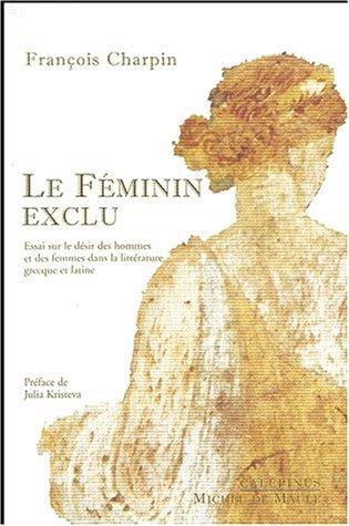 Le féminin exclu. Essai sur le désir des hommes et des femmes dans la littérature grecque et latine