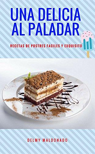 UNA DELICIA AL PALADAR: RECETAS DE POSTRES FACILES Y EXQUISITO por DELMY MALDONADO