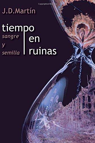 Tiempo en ruinas; Sangre y Semilla: Volume 1 por J D Martin