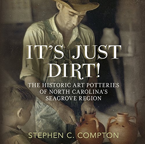 It's Just Dirt! The Historic Art Potteries of North Carolina's Seagrove Region (America Through Time) -