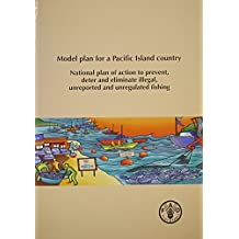 Model Plan For A Pacific Island Country: National Plan of Action To Prevent, Deter and Eliminate Illegal, Unreported and Unregulated Fishing by Food and Agriculture Organization of the United Nations (2005-10-30)