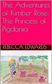 The Adventures of Kimber Rose:  The Princess of Pigdonia (English Edition) par [Edwards, Rebecca]
