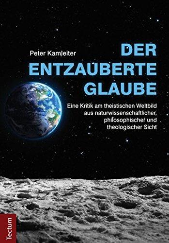 Der entzauberte Glaube: Eine Kritik am theistischen Weltbild aus naturwissenschaftlicher, philosophischer und theologischer Sicht