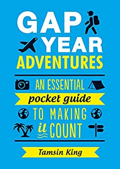 Gap Year Adventures: An Essential Pocket Guide to Making It Count by [King, Tamsin]