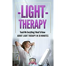 Light Therapy: Teach Me Everything I Need To Know About Light Therapy In 30 Minutes (Light Therapy - Season Affective Disorder - SAD - Vitamin D) (English Edition)