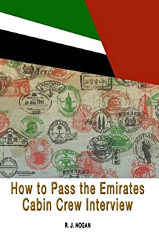 How To Pass the Emirates Cabin Crew Interview: An Inside Look at the Emirates Interview Process, and what it takes to Succeed by [Hogan, R. J.]