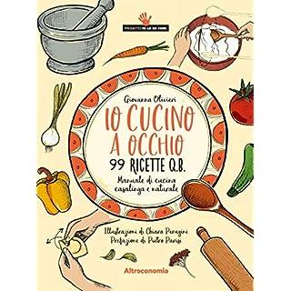 Io cucino a occhio: Manuale di cucina casalinga e naturale. 99 ricette q.b. (Io lo so fare) (Italian Edition)