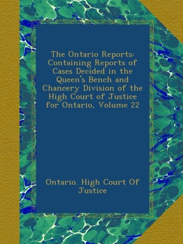 The Ontario Reports: Containing Reports of Cases Decided in the Queen's Bench and Chancery Division of the High Court of Justice for Ontario, Volume 22 -