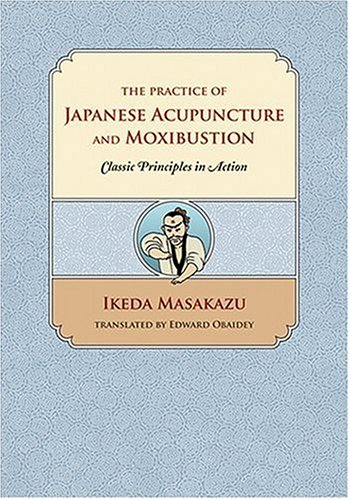 The Practice of Japanese Acupuncture And Moxibustion: Classic Principles In Action por Ikeda Masakazu