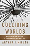 [(Colliding Worlds : How Cutting-edge Science is Redefining Contemporary Art)] [By (author) Arthur I. Miller] published on (July, 2014)
