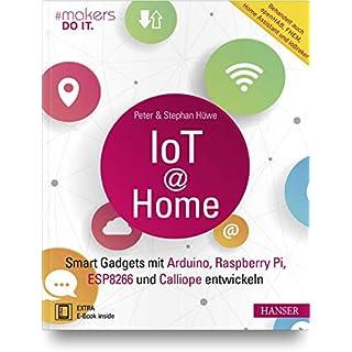 IoT at Home: Smart Gadgets mit Arduino, Raspberry Pi, ESP8266 und Calliope entwickeln. Behandelt auch openHAB, FHEM, Home Assistant und ioBroker