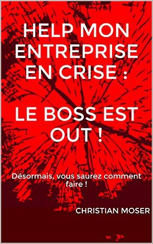 HELP mon entreprise en crise : le Boss est out !: Désormais, vous saurez comment faire ! par Christian Moser