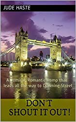 Don't Shout it Out!: A Comical, Romantic Romp that leads all the way to Downing Street