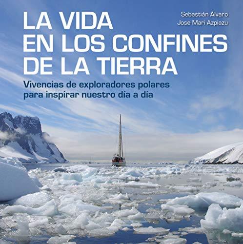 La vida en los confines de la Tierra: Vivencias de exploradores polares para inspirar nuestro día a día
