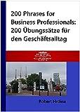 200 Phrases for Business Professionals: 200 Übungssätze für den Geschäftsalltag (Englisch / Deutsch) (German Edition)