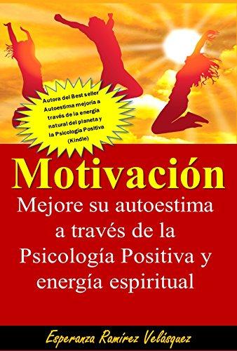 Motivación: Mejore su autoestima a través de la Psicología Positiva y energía espiritual. 30 secretos. por Esperanza Ramírez Velásquez