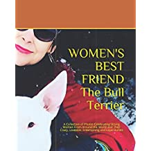 WOMEN'S BEST FRIEND - The Bull Terrier: A Collection of Photos Celebrating Strong Women From Around the World and Their Crazy, Loveable, Entertaining and Loyal Bullies