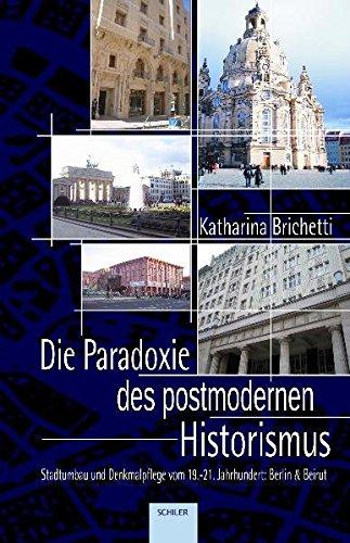 Die Paradoxie des postmodernen Historismus: Stadtumbau und Denkmalpflege vom 19. bis zum 21. Jahrhundert am Beispiel von Berlin und Beirut
