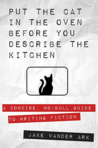 Put the Cat In the Oven Before You Describe the Kitchen: A Concise, No-Bull Guide To Writing Fiction (English Edition)