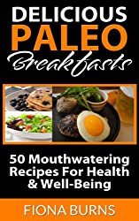 Delicious Paleo Breakfasts: 50 Mouthwatering Recipes For Health & Well-Being (Delicious Paleo Recipes Book 1) (English Edition)