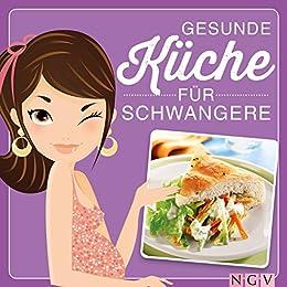 Gesunde Küche für Schwangere: Leckere & ausgewogene Rezepte und viele Tipps zur Ernährung in der Schwangerschaft