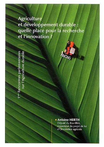Agriculture et développement durable : quelle place pour la recherche et l'innovation ? : 1eres Rencontres parlementaires sur l'agriculture durable par Antoine Herth