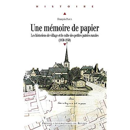 Une mémoire de papier: Les historiens de village et le culte des petites patries rurales (1830-1930) (Histoire)